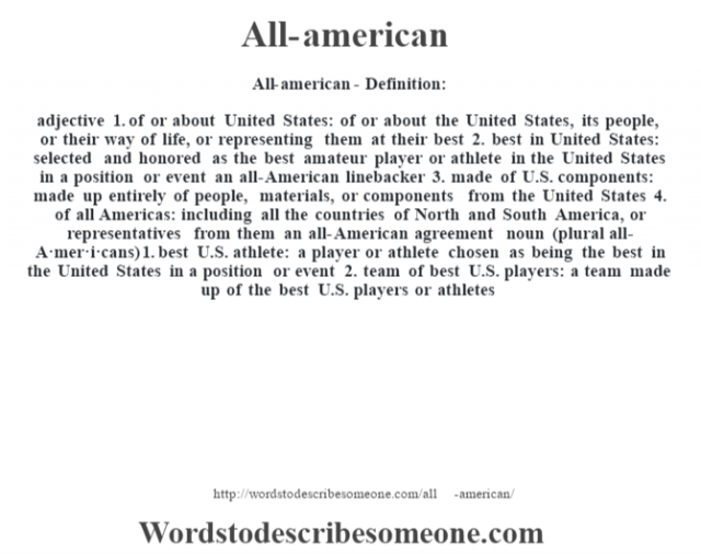 All-american- Definition:adjective  1.  of or about United States: of or about the United States, its people, or their way of life, or representing them at their best  2.  best in United States: selected and honored as the best amateur player or athlete in the United States in a position or event an all-American linebacker   3.  made of U.S. components: made up entirely of people, materials, or components from the United States  4.  of all Americas: including all the countries of North and South America, or representatives from them an all-American agreement     noun (plural all-A·mer·i·cans)  1.  best U.S. athlete: a player or athlete chosen as being the best in the United States in a position or event  2.  team of best U.S. players: a team made up of the best U.S. players or athletes