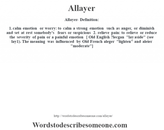 Allayer- Definition:1.  calm emotion or worry: to calm a strong emotion such as anger, or diminish and set at rest somebody's fears or suspicions  2.  relieve pain: to relieve or reduce the severity of pain or a painful emotion    [ Old English ?lecgan