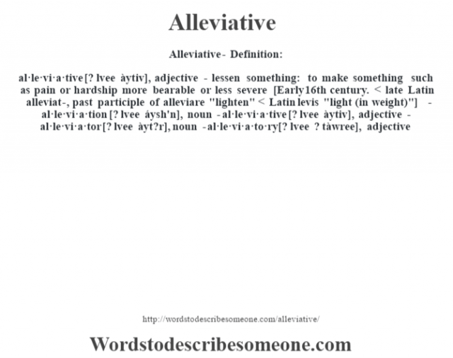 Alleviative- Definition:al·le·vi·a·tive [? lvee àytiv], adjective - lessen something: to make something such as pain or hardship more bearable or less severe    [Early 16th century. < late Latin alleviat-, past participle of alleviare