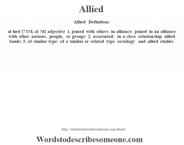 Allied- Definition:al·lied [? l?d, ál ?d] adjective  1.  joined with others in alliance: joined in an alliance with other nations, people, or groups  2.  associated: in a close relationship allied banks   3.  of similar type: of a similar or related type sociology and allied studies