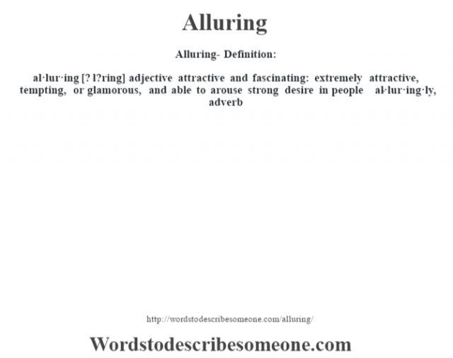 Alluring- Definition:al·lur·ing [? l?ring] adjective   attractive and fascinating: extremely attractive, tempting, or glamorous, and able to arouse strong desire in people     -al·lur·ing·ly, adverb
