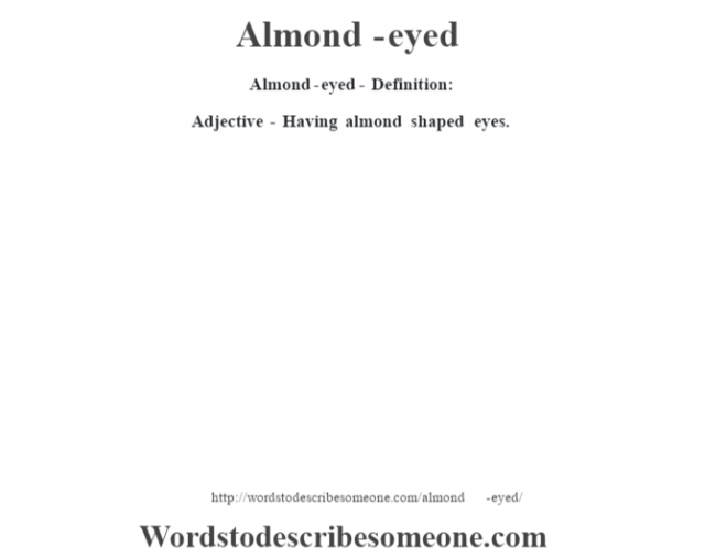 Almond-eyed- Definition:Adjective - Having almond shaped eyes.