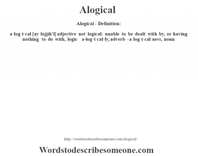 Alogical- Definition:a·log·i·cal [ay lójjik'l] adjective   not logical: unable to be dealt with by, or having nothing to do with, logic     -a·log·i·cal·ly, adverb -a·log·i·cal·ness, noun