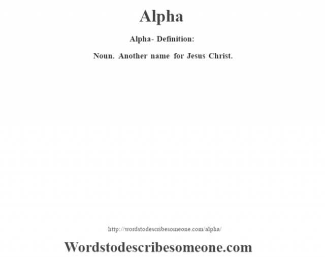 Alpha- Definition:Noun. Another name for Jesus Christ.