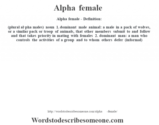 Alpha female- Definition:(plural al·pha males)  noun  1.  dominant male animal: a male in a pack of wolves, or a similar pack or troop of animals, that other members submit to and follow and that takes priority in mating with females  2.  dominant man: a man who controls the activities of a group and to whom others defer (informal)