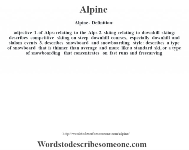 Alpine- Definition:adjective  1.  of Alps: relating to the Alps  2.  skiing relating to downhill skiing: describes competitive skiing on steep downhill courses, especially downhill and slalom events  3.  describes snowboard and snowboarding style: describes a type of snowboard that is thinner than average and more like a standard ski, or a type of snowboarding that concentrates on fast runs and freecarving