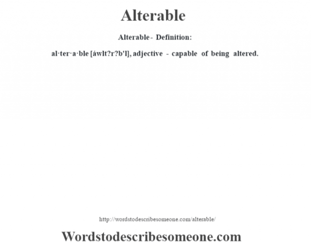 Alterable- Definition:al·ter·a·ble [áwlt?r?b'l], adjective - capable of being altered.