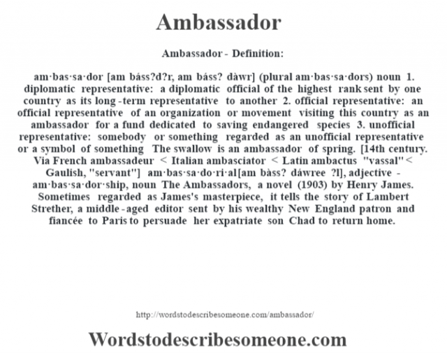 Ambassador- Definition:am·bas·sa·dor [am báss?d?r, am báss? dàwr] (plural am·bas·sa·dors)  noun  1.  diplomatic representative: a diplomatic official of the highest rank sent by one country as its long-term representative to another  2.  official representative: an official representative of an organization or movement visiting this country as an ambassador for a fund dedicated to saving endangered species   3.  unofficial representative: somebody or something regarded as an unofficial representative or a symbol of something The swallow is an ambassador of spring.     [14th century. Via French ambassadeur < Italian ambasciator < Latin ambactus