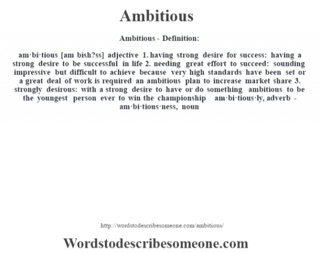 Ambitious- Definition:am·bi·tious [am bísh?ss] adjective  1.  having strong desire for success: having a strong desire to be successful in life  2.  needing great effort to succeed: sounding impressive but difficult to achieve because very high standards have been set or a great deal of work is required an ambitious plan to increase market share   3.  strongly desirous: with a strong desire to have or do something ambitious to be the youngest person ever to win the championship      -am·bi·tious·ly, adverb -am·bi·tious·ness, noun