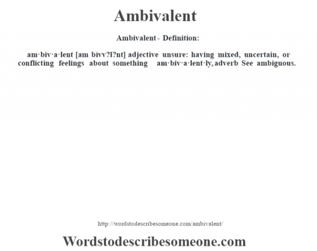 Ambivalent- Definition:am·biv·a·lent [am bívv?l?nt] adjective   unsure: having mixed, uncertain, or conflicting feelings about something     -am·biv·a·lent·ly, adverb  See ambiguous.