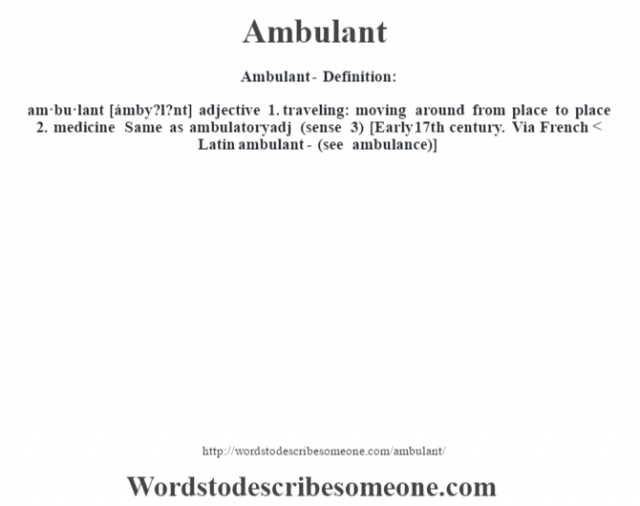 Ambulant- Definition:am·bu·lant [ámby?l?nt] adjective  1.  traveling: moving around from place to place  2.  medicine Same as ambulatoryadj (sense 3)     [Early 17th century. Via French < Latin ambulant- (see ambulance)]
