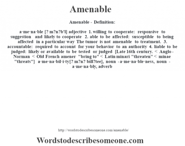 Amenable- Definition:a·me·na·ble [? m?n?b'l] adjective  1.  willing to cooperate: responsive to suggestion and likely to cooperate  2.  able to be affected: susceptible to being affected in a particular way The tumor is not amenable to treatment.   3.  accountable: required to account for your behavior to an authority  4.  liable to be judged: likely or available to be tested or judged    [Late 16th century. < Anglo-Norman < Old French amener