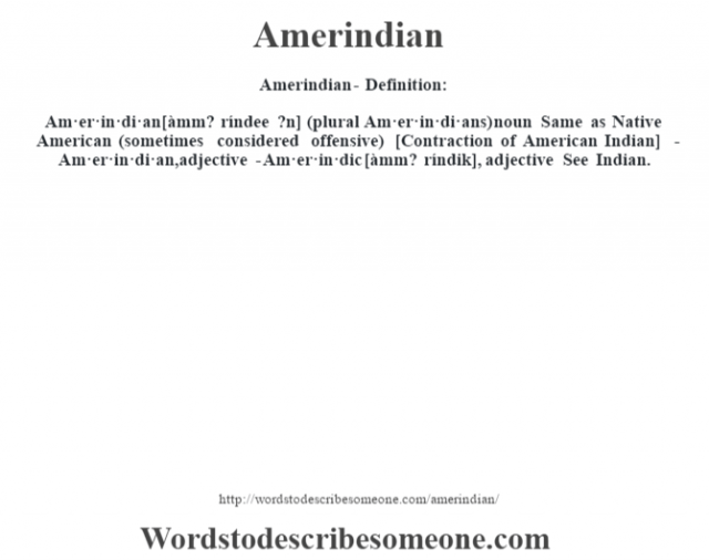 Amerindian- Definition:Am·er·in·di·an [àmm? ríndee ?n] (plural Am·er·in·di·ans)  noun   Same as Native American (sometimes considered offensive)    [Contraction of American Indian]   -Am·er·in·di·an, adjective -Am·er·in·dic [àmm? ríndik], adjective  See Indian.