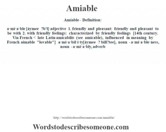 Amiable- Definition:a·mi·a·ble [áymee ?b'l] adjective  1.  friendly and pleasant: friendly and pleasant to be with  2.  with friendly feelings: characterized by friendly feelings    [14th century. Via French < late Latin amicabilis (see amicable), influenced in meaning by French aimable