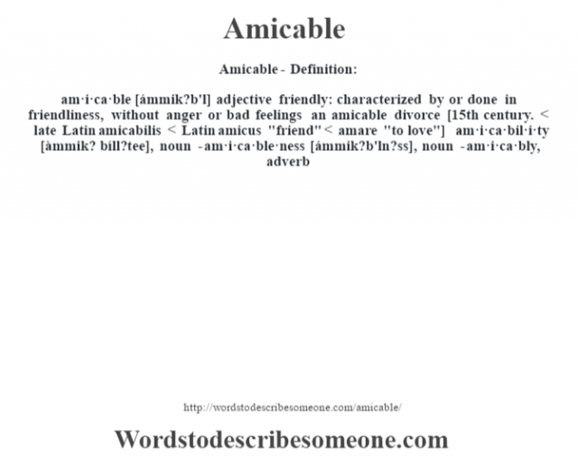 Amicable- Definition:am·i·ca·ble [ámmik?b'l] adjective   friendly: characterized by or done in friendliness, without anger or bad feelings an amicable divorce     [15th century. < late Latin amicabilis < Latin amicus