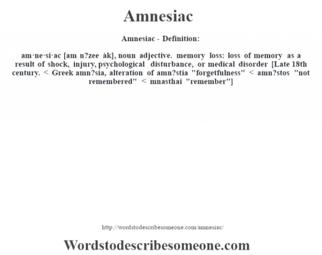 Amnesiac- Definition:am·ne·si·ac [am n?zee àk], noun adjective. memory loss: loss of memory as a result of shock, injury, psychological disturbance, or medical disorder    [Late 18th century. < Greek amn?sia, alteration of amn?stia