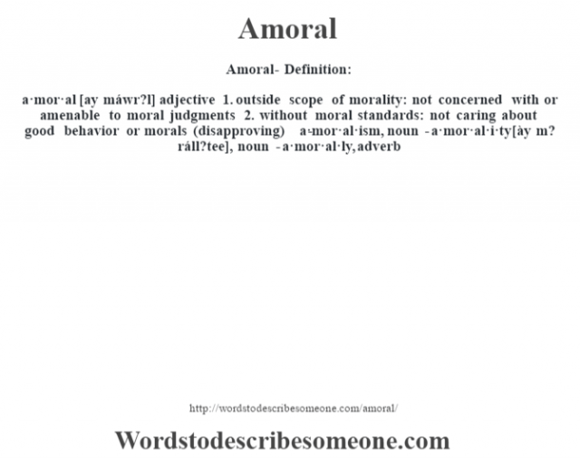 Amoral- Definition:a·mor·al [ay máwr?l] adjective  1.  outside scope of morality: not concerned with or amenable to moral judgments  2.  without moral standards: not caring about good behavior or morals (disapproving)     -a·mor·al·ism, noun -a·mor·al·i·ty [ày m? ráll?tee], noun -a·mor·al·ly, adverb