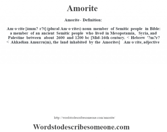 Amorite- Definition:Am·o·rite [ámm? r?t] (plural Am·o·rites)  noun   member of Semitic people in Bible: a member of an ancient Semitic people who lived in Mesopotamia, Syria, and Palestine between about 2600 and 1200 bc    [Mid-16th century. < Hebrew '?m?r? < Akkadian Amurru(m), the land inhabited by the Amorites]   -Am·o·rite, adjective