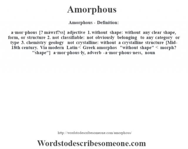 Amorphous- Definition:a·mor·phous [? máwrf?ss] adjective  1.  without shape: without any clear shape, form, or structure  2.  not classifiable: not obviously belonging to any category or type  3.  chemistry geology not crystalline: without a crystalline structure    [Mid-18th century. Via modern Latin < Greek amorphos