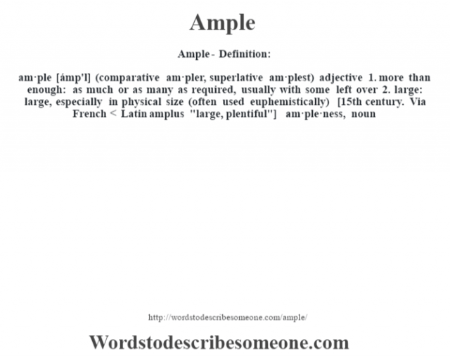 Ample- Definition:am·ple [ámp'l] (comparative am·pler, superlative am·plest)  adjective  1.  more than enough: as much or as many as required, usually with some left over  2.  large: large, especially in physical size (often used euphemistically)    [15th century. Via French < Latin amplus