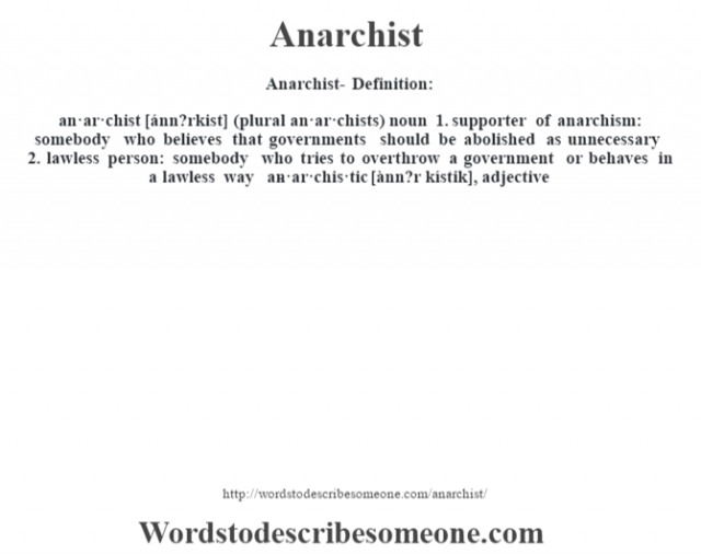 Anarchist- Definition:an·ar·chist [ánn?rkist] (plural an·ar·chists)  noun  1.  supporter of anarchism: somebody who believes that governments should be abolished as unnecessary  2.  lawless person: somebody who tries to overthrow a government or behaves in a lawless way     -an·ar·chis·tic [ànn?r kístik], adjective