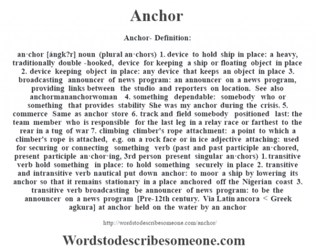 Anchor- Definition:an·chor [ángk?r] noun (plural an·chors)  1.  device to hold ship in place: a heavy, traditionally double-hooked, device for keeping a ship or floating object in place  2.  device keeping object in place: any device that keeps an object in place  3.  broadcasting announcer of news program: an announcer on a news program, providing links between the studio and reporters on location. See also anchormananchorwoman  4.  something dependable: somebody who or something that provides stability She was my anchor during the crisis.   5.  commerce Same as anchor store  6.  track and field somebody positioned last: the team member who is responsible for the last leg in a relay race or farthest to the rear in a tug of war  7.  climbing climber's rope attachment: a point to which a climber's rope is attached, e.g. on a rock face or in ice    adjective   attaching: used for securing or connecting something    verb (past and past participle an·chored, present participle an·chor·ing, 3rd person present singular an·chors)  1.  transitive verb hold something in place: to hold something securely in place  2.  transitive and intransitive verb nautical put down anchor: to moor a ship by lowering its anchor so that it remains stationary in a place anchored off the Nigerian coast   3.  transitive verb broadcasting be announcer of news program: to be the announcer on a news program    [Pre-12th century. Via Latin ancora < Greek agkura]  at anchor held on the water by an anchor