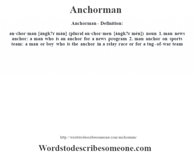 Anchorman- Definition:an·chor·man [ángk?r màn] (plural an·chor·men [ángk?r mèn])  noun  1.  man news anchor: a man who is an anchor for a news program  2.  man anchor on sports team: a man or boy who is the anchor in a relay race or for a tug-of-war team