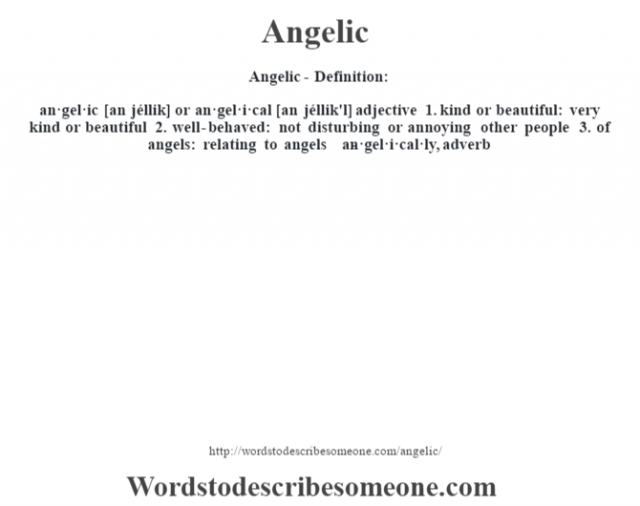 Angelic- Definition:an·gel·ic [an jéllik] or an·gel·i·cal [an jéllik'l] adjective  1.  kind or beautiful: very kind or beautiful  2.  well-behaved: not disturbing or annoying other people  3.  of angels: relating to angels     -an·gel·i·cal·ly, adverb