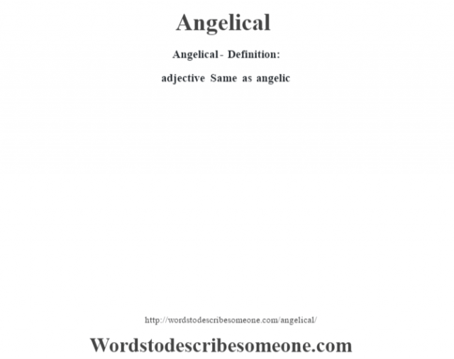 Angelical- Definition:adjective   Same as angelic