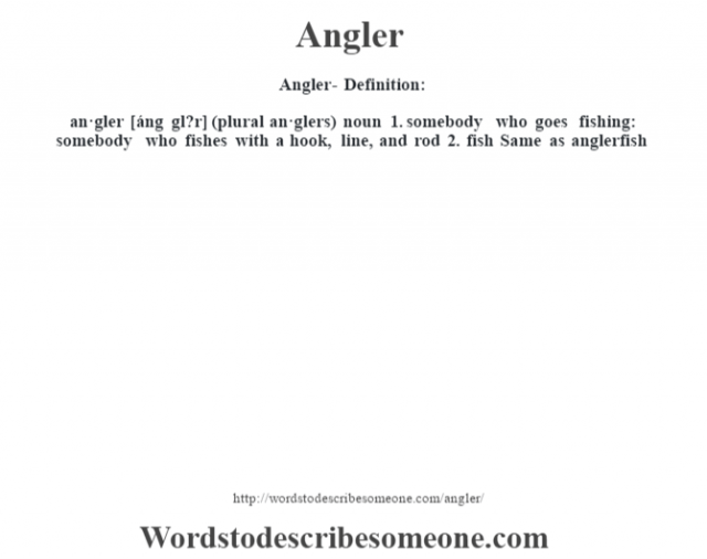 Angler- Definition:an·gler [áng gl?r] (plural an·glers)  noun  1.  somebody who goes fishing: somebody who fishes with a hook, line, and rod  2.  fish Same as anglerfish