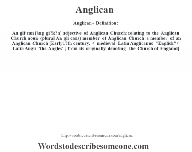 Anglican- Definition:An·gli·can [áng gl?k?n] adjective   of Anglican Church: relating to the Anglican Church    noun (plural An·gli·cans)   member of Anglican Church: a member of an Anglican Church    [Early 17th century. < medieval Latin Anglicanus