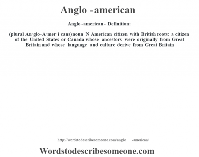 Anglo-american- Definition:(plural An·glo-A·mer·i·cans)  noun   N American citizen with British roots: a citizen of the United States or Canada whose ancestors were originally from Great Britain and whose language and culture derive from Great Britain
