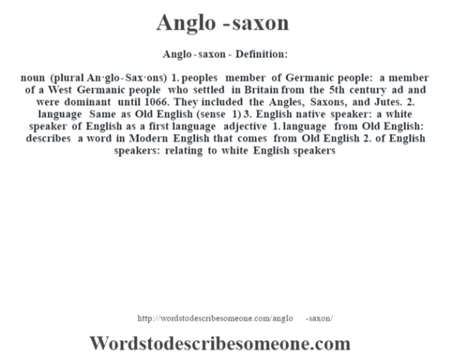 Anglo-saxon- Definition:noun (plural An·glo-Sax·ons)  1.  peoples member of Germanic people: a member of a West Germanic people who settled in Britain from the 5th century ad and were dominant until 1066.  They included the Angles, Saxons, and Jutes.  2.  language Same as Old English (sense 1)   3.  English native speaker: a white speaker of English as a first language    adjective  1.  language from Old English: describes a word in Modern English that comes from Old English  2.  of English speakers: relating to white English speakers