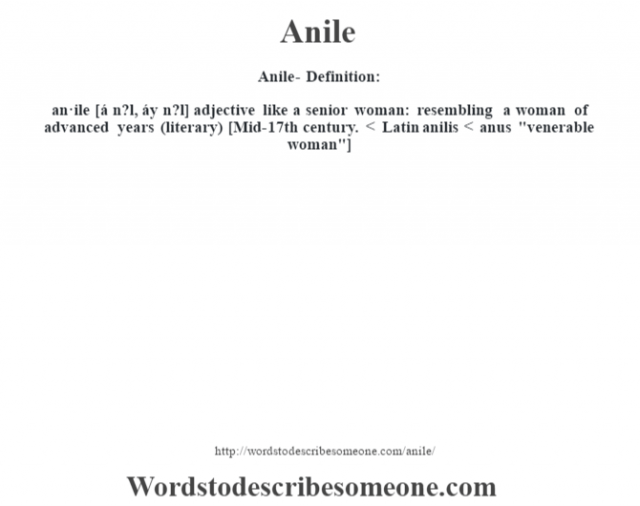 Anile- Definition:an·ile [á n?l, áy n?l] adjective   like a senior woman: resembling a woman of advanced years (literary)    [Mid-17th century. < Latin anilis < anus