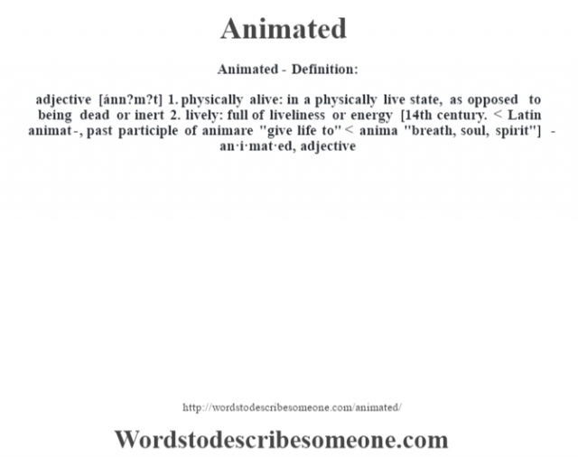 Animated- Definition:adjective [ánn?m?t]  1.  physically alive: in a physically live state, as opposed to being dead or inert  2.  lively: full of liveliness or energy    [14th century. < Latin animat-, past participle of animare