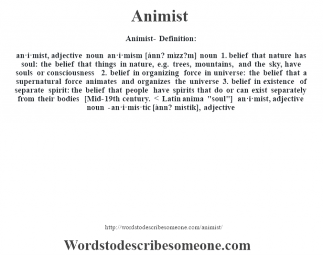 Animist- Definition:an·i·mist, adjective noun an·i·mism [ánn? mìzz?m] noun  1.  belief that nature has soul: the belief that things in nature, e.g. trees, mountains, and the sky, have souls or consciousness  2.  belief in organizing force in universe: the belief that a supernatural force animates and organizes the universe  3.  belief in existence of separate spirit: the belief that people have spirits that do or can exist separately from their bodies    [Mid-19th century. < Latin anima
