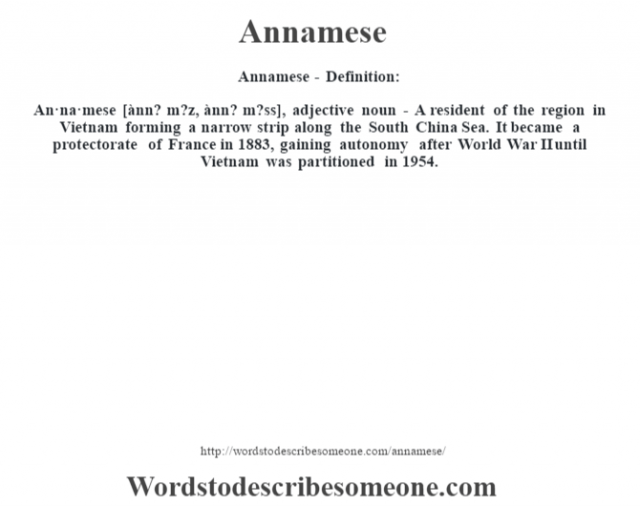 Annamese- Definition:An·na·mese [ànn? m?z, ànn? m?ss], adjective noun - A resident of the region in Vietnam forming a narrow strip along the South China Sea. It became a protectorate of France in 1883, gaining autonomy after World War II until Vietnam was partitioned in 1954.