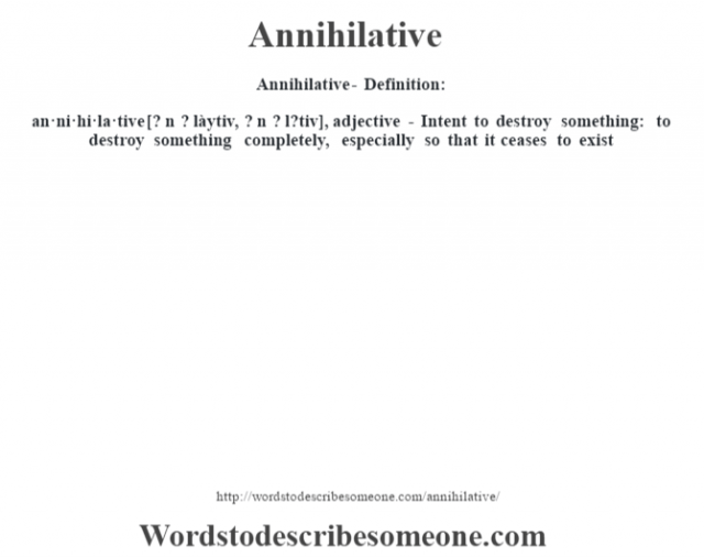 Annihilative- Definition:an·ni·hi·la·tive [? n ? làytiv, ? n ? l?tiv], adjective - Intent to  destroy something: to destroy something completely, especially so that it ceases to exist