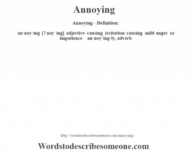 Annoying- Definition:an·noy·ing [? nóy ing] adjective   causing irritation: causing mild anger or impatience     -an·noy·ing·ly, adverb
