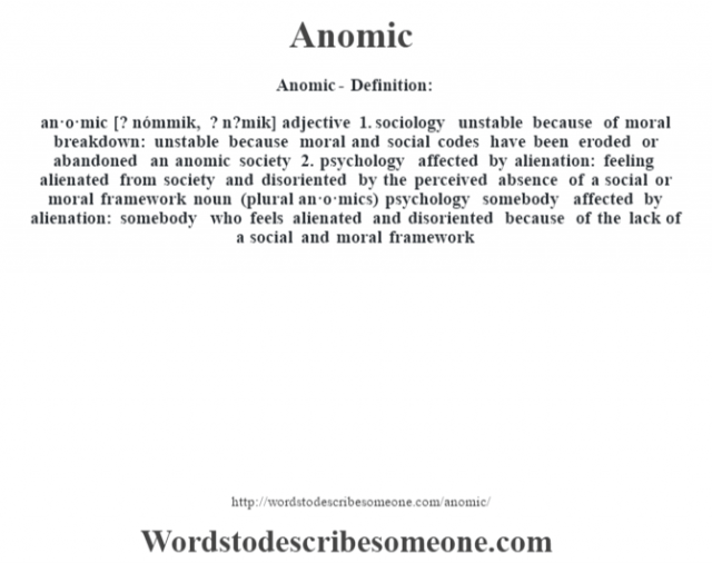 Anomic- Definition:an·o·mic [? nómmik, ? n?mik] adjective  1.  sociology unstable because of moral breakdown: unstable because moral and social codes have been eroded or abandoned an anomic society   2.  psychology affected by alienation: feeling alienated from society and disoriented by the perceived absence of a social or moral framework    noun (plural an·o·mics)   psychology somebody affected by alienation: somebody who feels alienated and disoriented because of the lack of a social and moral framework