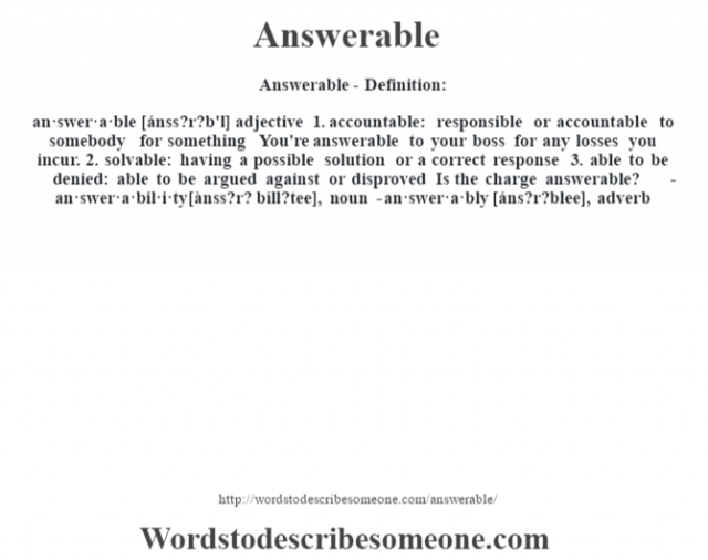 Answerable- Definition:an·swer·a·ble [ánss?r?b'l] adjective  1.  accountable: responsible or accountable to somebody for something You're answerable to your boss for any losses you incur.   2.  solvable: having a possible solution or a correct response  3.  able to be denied: able to be argued against or disproved Is the charge answerable?      -an·swer·a·bil·i·ty [ànss?r? bíll?tee], noun -an·swer·a·bly [áns?r?blee], adverb