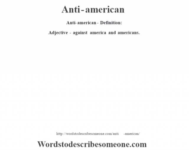 Anti-american- Definition:Adjective - against america and americans.