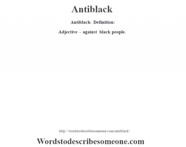 Antiblack- Definition:Adjective - against black people.