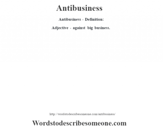 Antibusiness- Definition:Adjective - against big business.