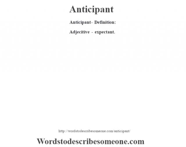 Anticipant- Definition:Adjecitive - expectant.