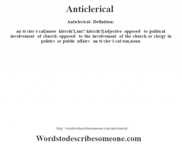 Anticlerical- Definition:an·ti·cler·i·cal [àntee klérrik'l, ànt? klérrik'l] adjective   opposed to political involvement of church: opposed to the involvement of the church or clergy in politics or public affairs     -an·ti·cler·i·cal·ism, noun