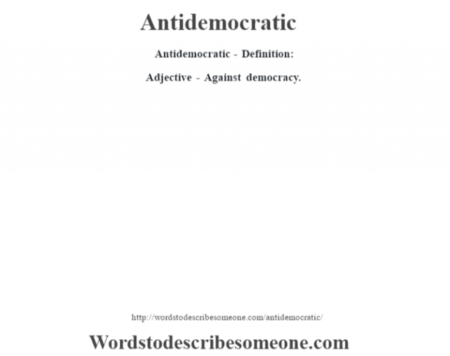 Antidemocratic- Definition:Adjective - Against democracy.