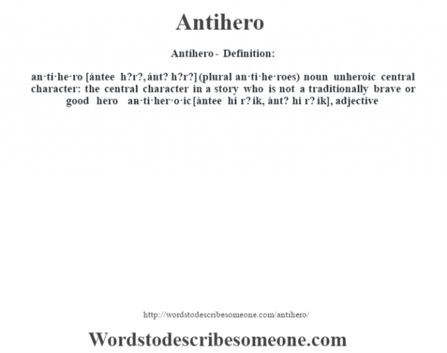 Antihero- Definition:an·ti·he·ro [ántee h?r?, ánt? h?r?] (plural an·ti·he·roes)  noun   unheroic central character: the central character in a story who is not a traditionally brave or good hero     -an·ti·her·o·ic [àntee hi r? ik, ànt? hi r? ik], adjective