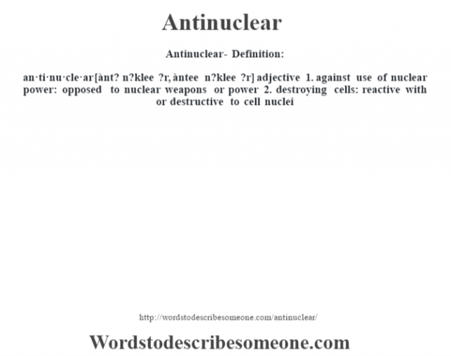 Antinuclear- Definition:an·ti·nu·cle·ar [ànt? n?klee ?r, àntee n?klee ?r] adjective  1.  against use of nuclear power: opposed to nuclear weapons or power  2.  destroying cells: reactive with or destructive to cell nuclei