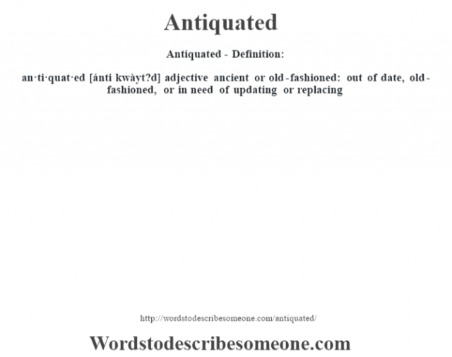 Antiquated- Definition:an·ti·quat·ed [ánti kwàyt?d] adjective   ancient or old-fashioned: out of date, old-fashioned, or in need of updating or replacing